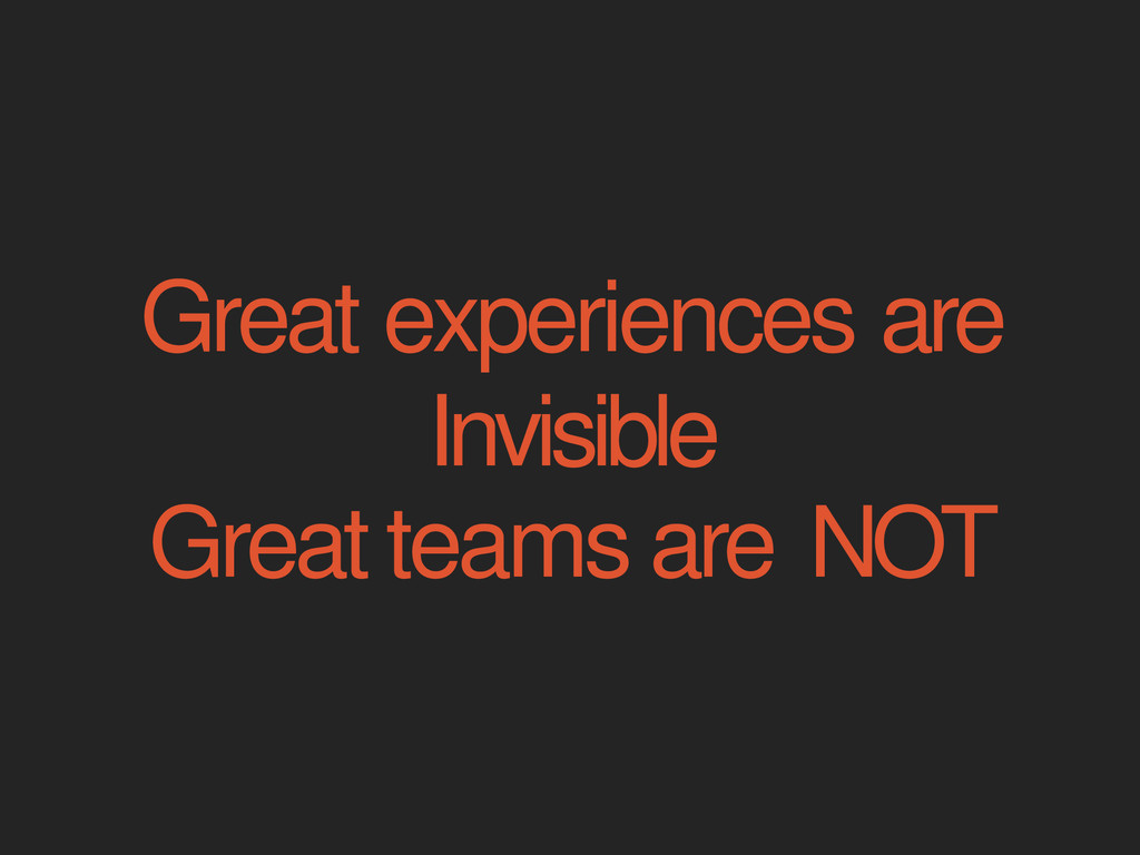 Great experiences are Invisible Great teams are...