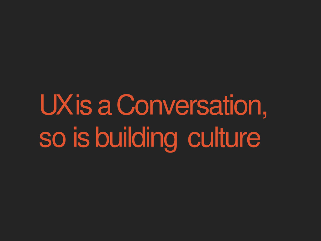 UX is a Conversation, so is building culture