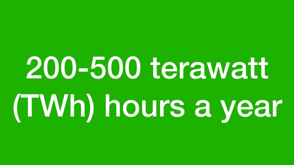 200-500 terawatt (TWh) hours a year