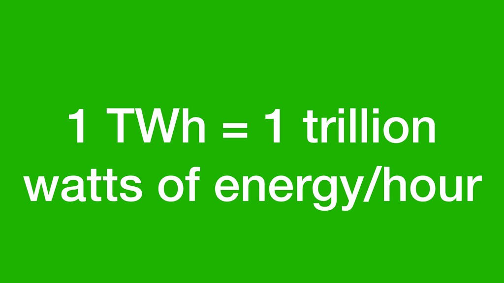 1 TWh = 1 trillion watts of energy/hour