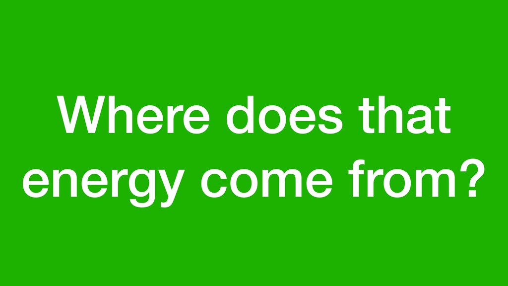 Where does that energy come from?