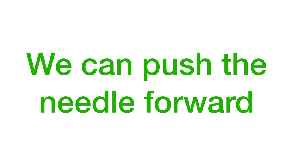 We can push the needle forward