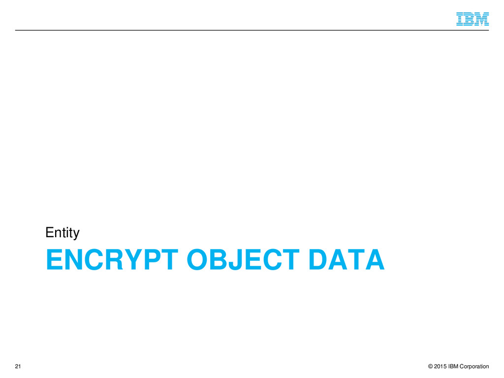 © 2015 IBM Corporation ENCRYPT OBJECT DATA Enti...