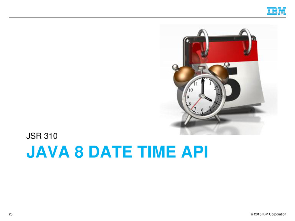 © 2015 IBM Corporation JAVA 8 DATE TIME API JSR...