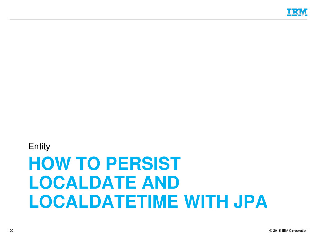 © 2015 IBM Corporation HOW TO PERSIST LOCALDATE...