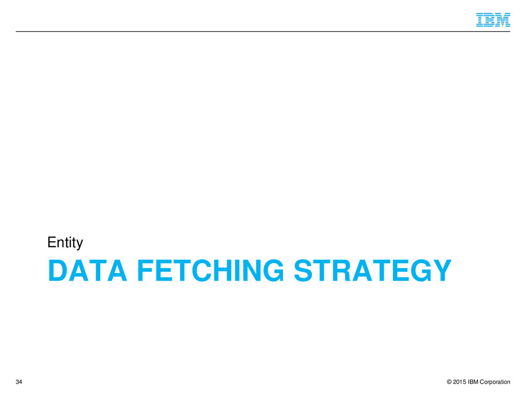 © 2015 IBM Corporation DATA FETCHING STRATEGY E...