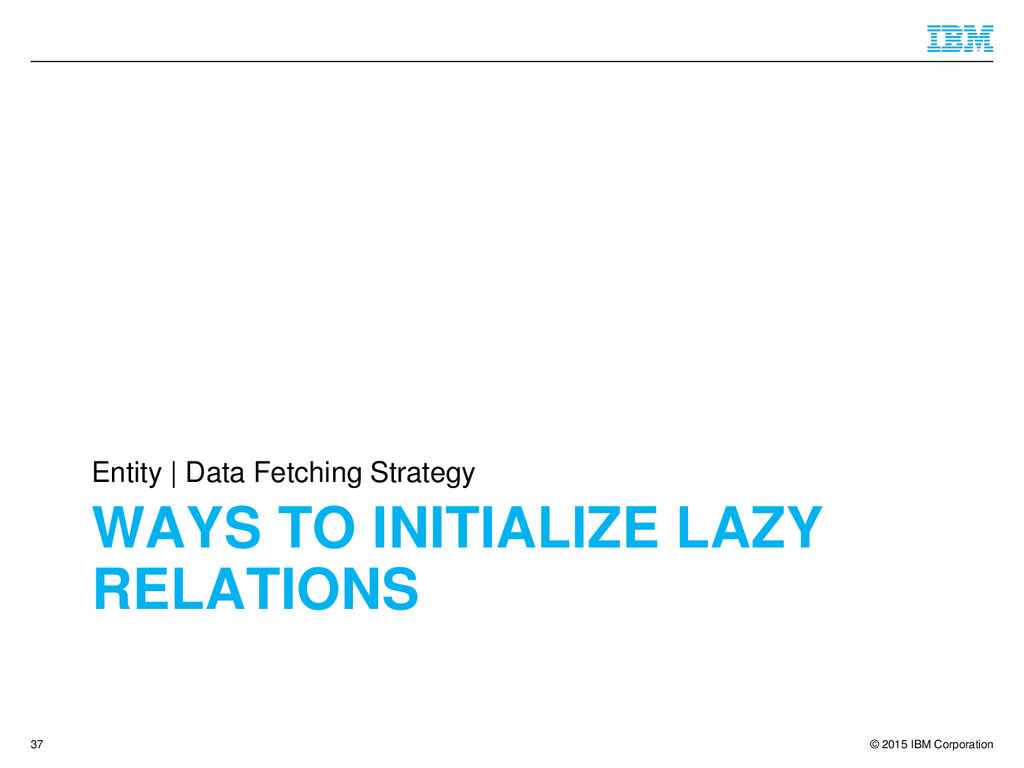 © 2015 IBM Corporation WAYS TO INITIALIZE LAZY ...