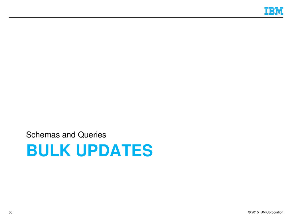 © 2015 IBM Corporation BULK UPDATES Schemas and...