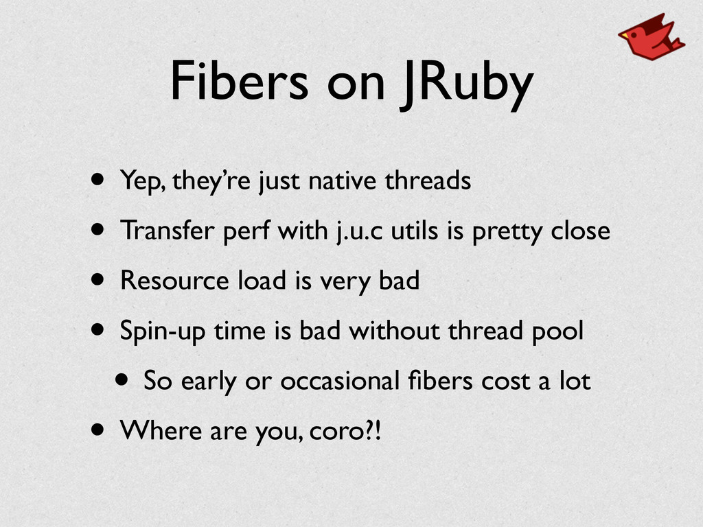 Fibers on JRuby • Yep, they're just native thre...