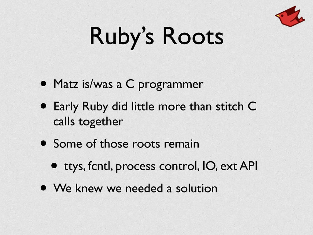 Ruby's Roots • Matz is/was a C programmer	 