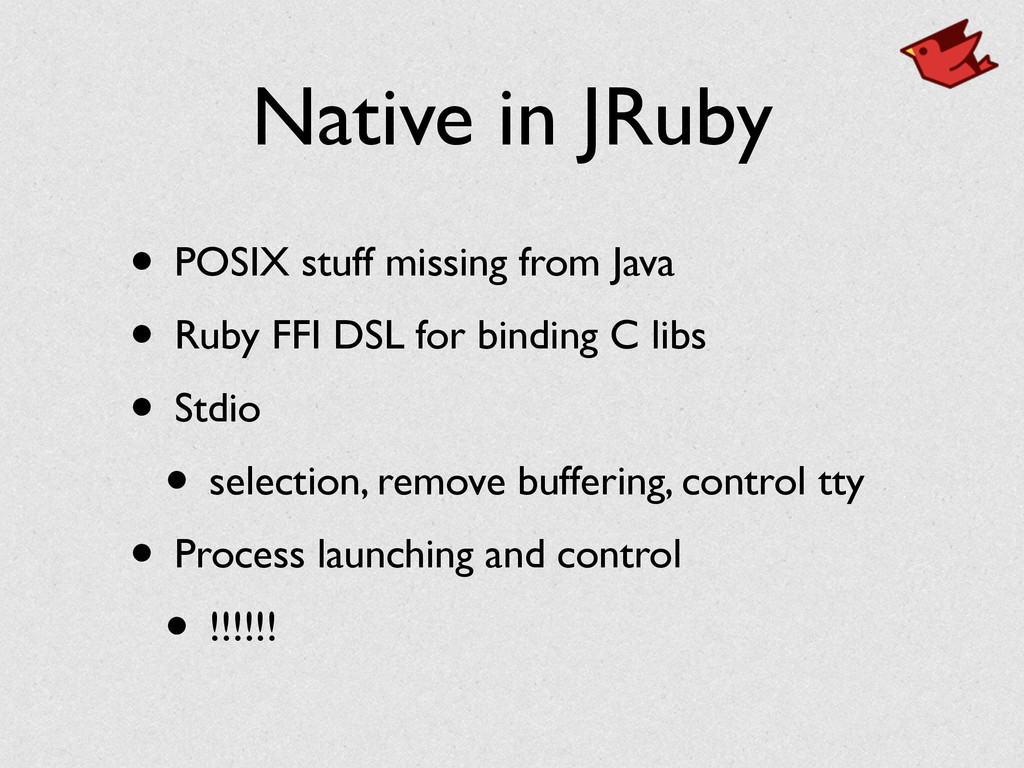 Native in JRuby • POSIX stuff missing from Java...