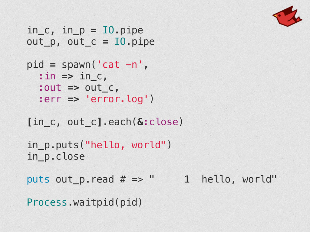 in_c, in_p = IO.pipe out_p, out_c = IO.pipe ! p...