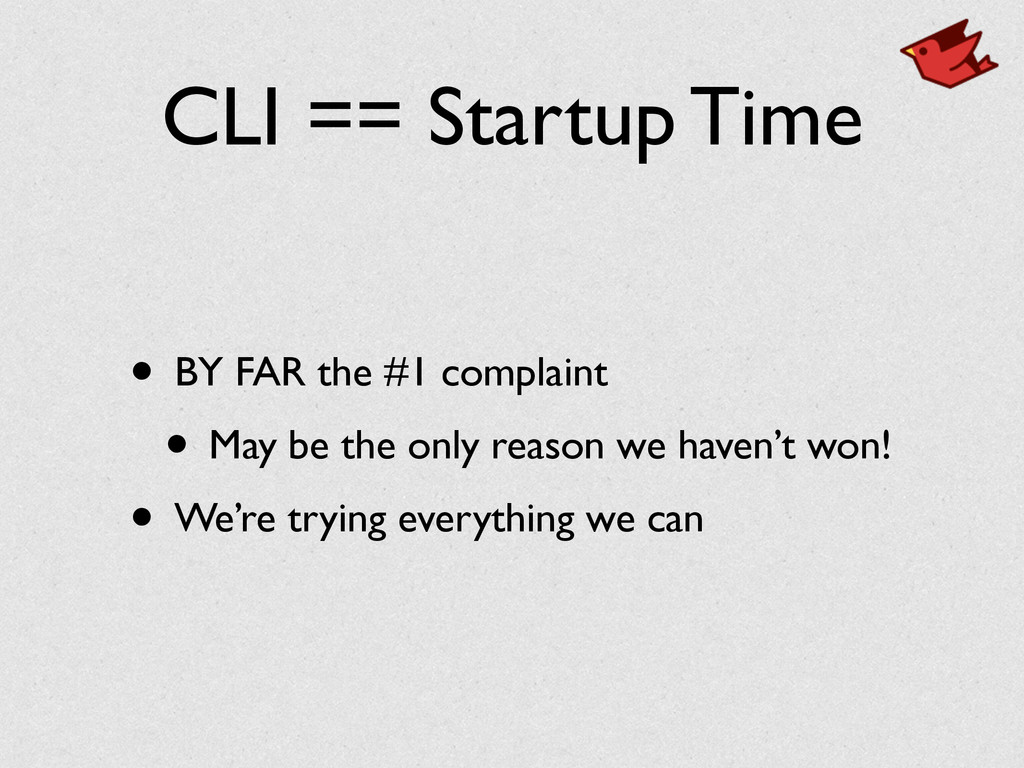 CLI == Startup Time • BY FAR the #1 complaint	 ...