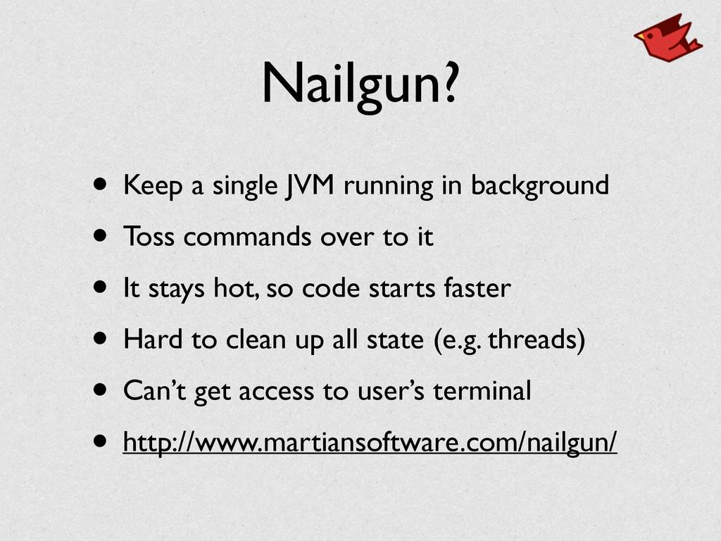Nailgun? • Keep a single JVM running in backgro...