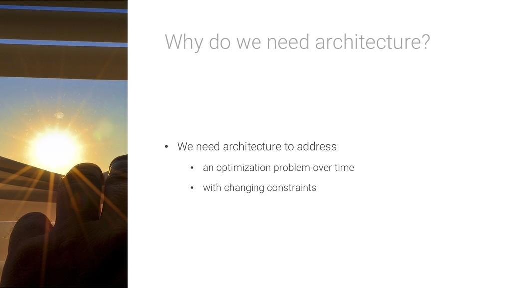 Why do we need architecture? • We need architec...