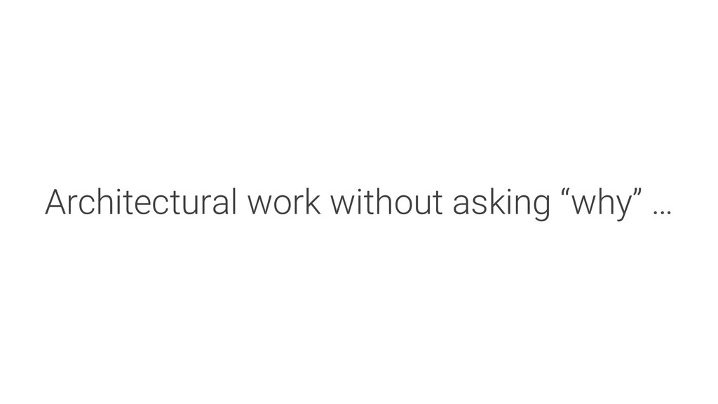 """Architectural work without asking """"why"""" …"""