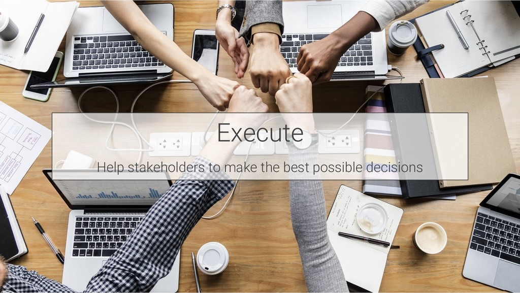 Execute Help stakeholders to make the best poss...
