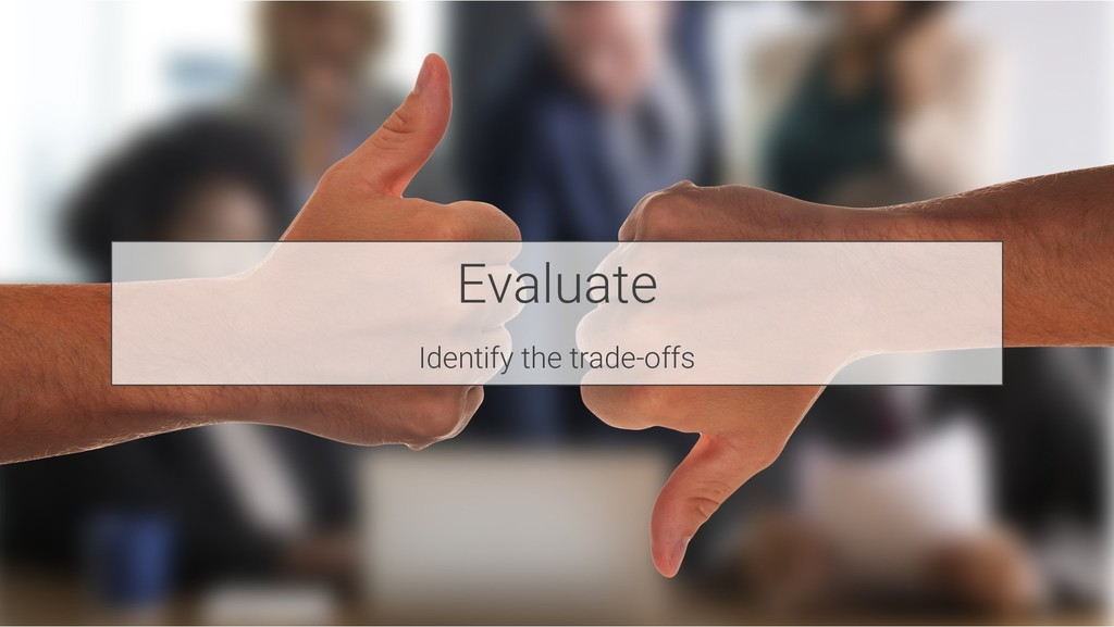Evaluate Identify the trade-offs