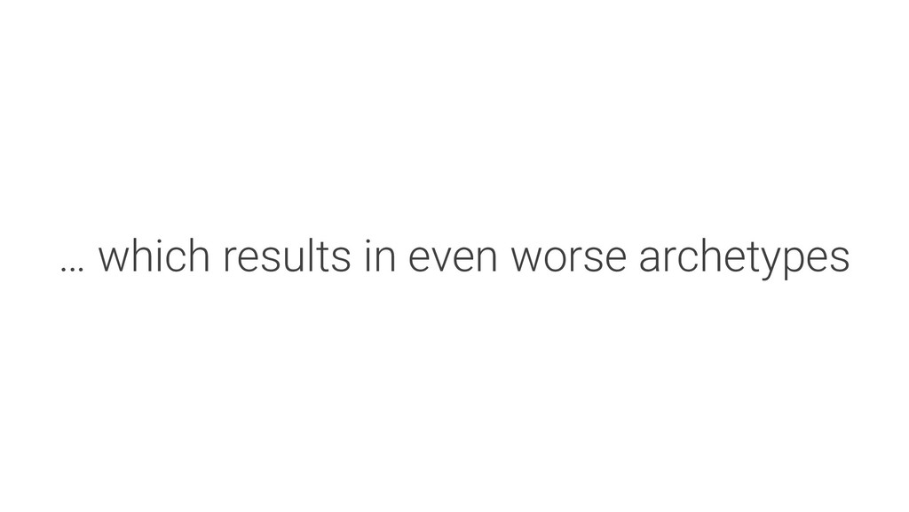 … which results in even worse archetypes