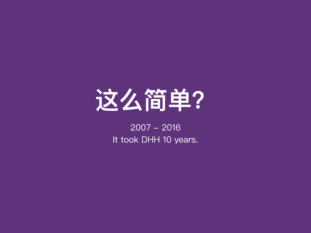 这么简单? 2007 - 2016 It took DHH 10 years.