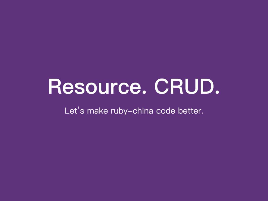 Resource. CRUD. Let's make ruby-china code bett...