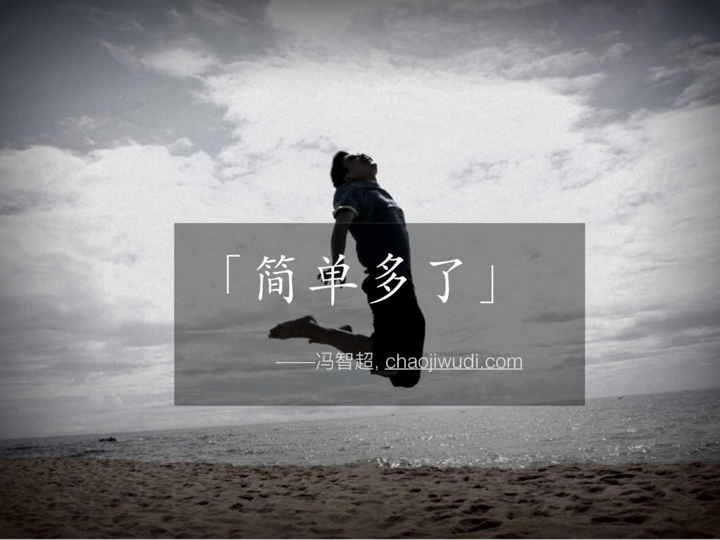 「简单多了」 ——冯智超, chaojiwudi.com