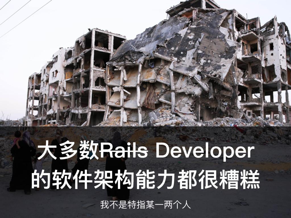 ⼤大多数Rails Developer 的软件架构能⼒力力都很糟糕 我不不是特指某⼀一两个⼈人