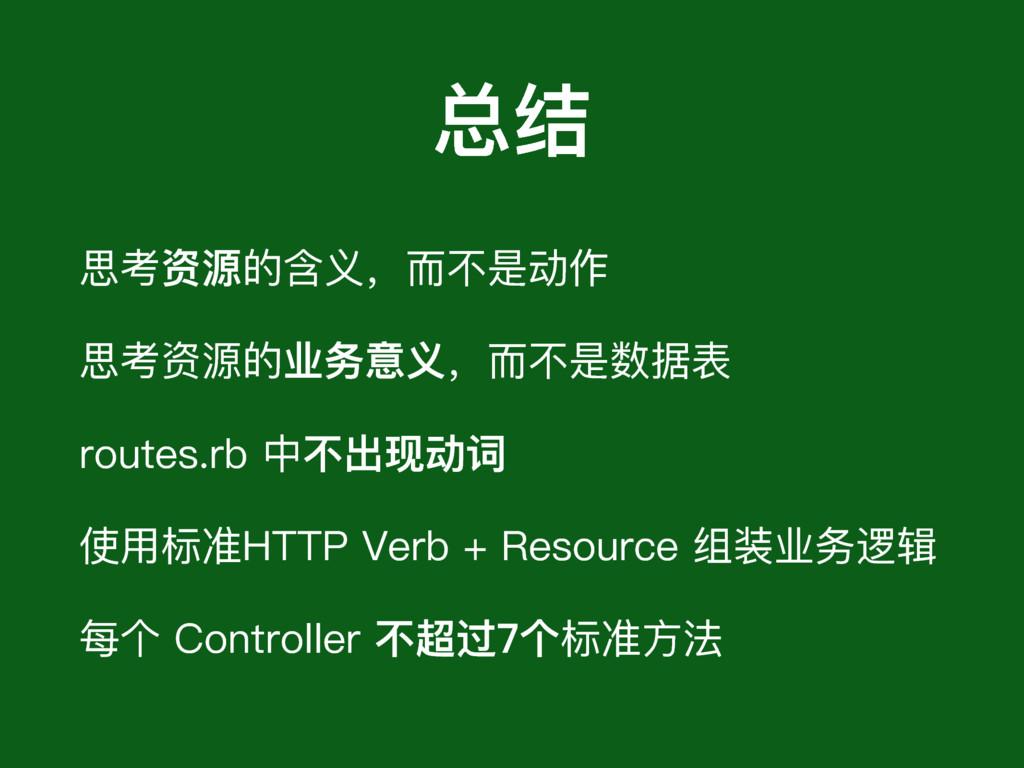 总结 思考资源的含义,⽽而不不是动作 思考资源的业务意义,⽽而不不是数据表 routes.rb...