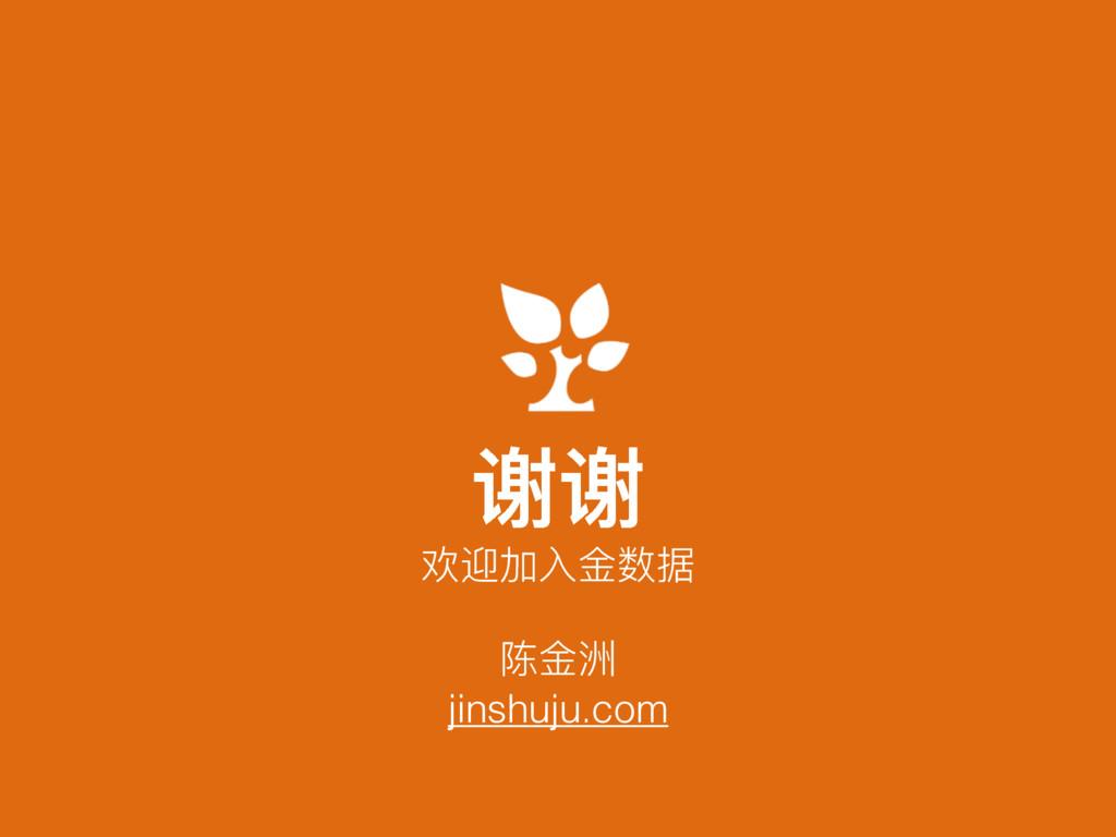谢谢 陈⾦金金洲 jinshuju.com 欢迎加⼊入⾦金金数据