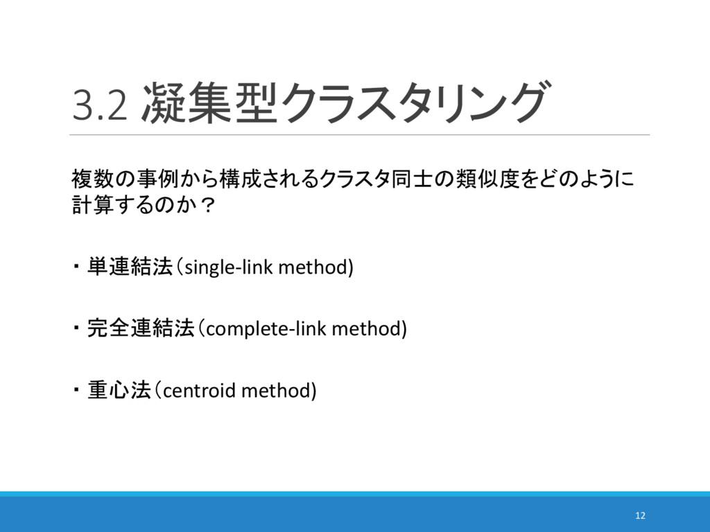 3.2 凝集型クラスタリング 12 複数の事例から構成されるクラスタ同士の類似度をどのように ...