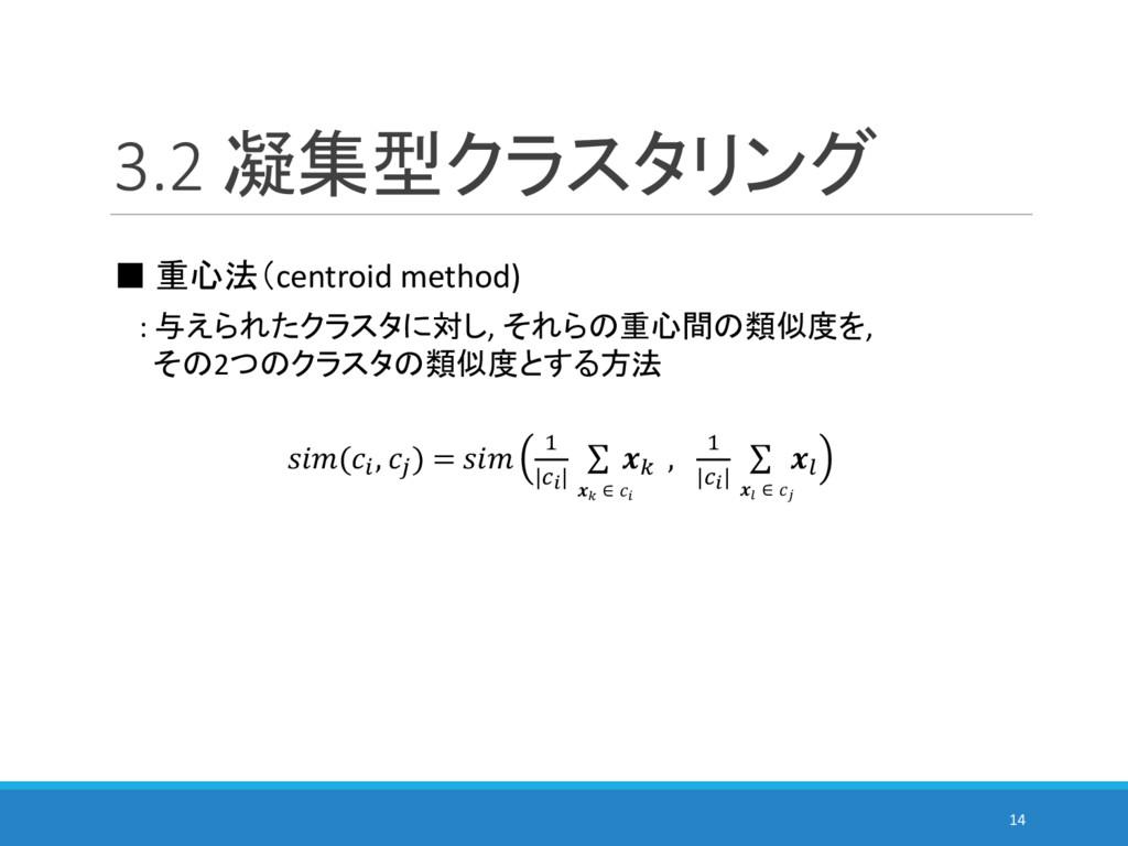 3.2 凝集型クラスタリング 14 ■ 重心法(centroid method) : 与えられ...