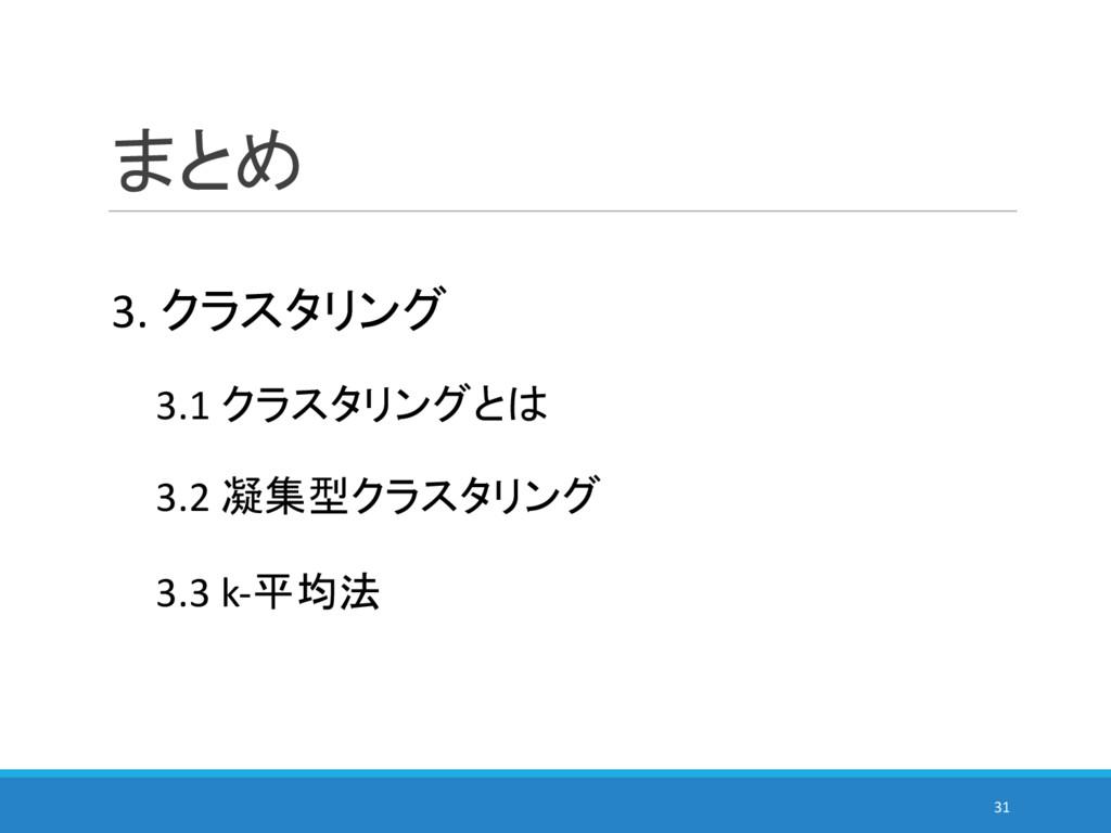 まとめ 31 3.2 凝集型クラスタリング 3.3 k-平均法 3.1 クラスタリングとは 3...