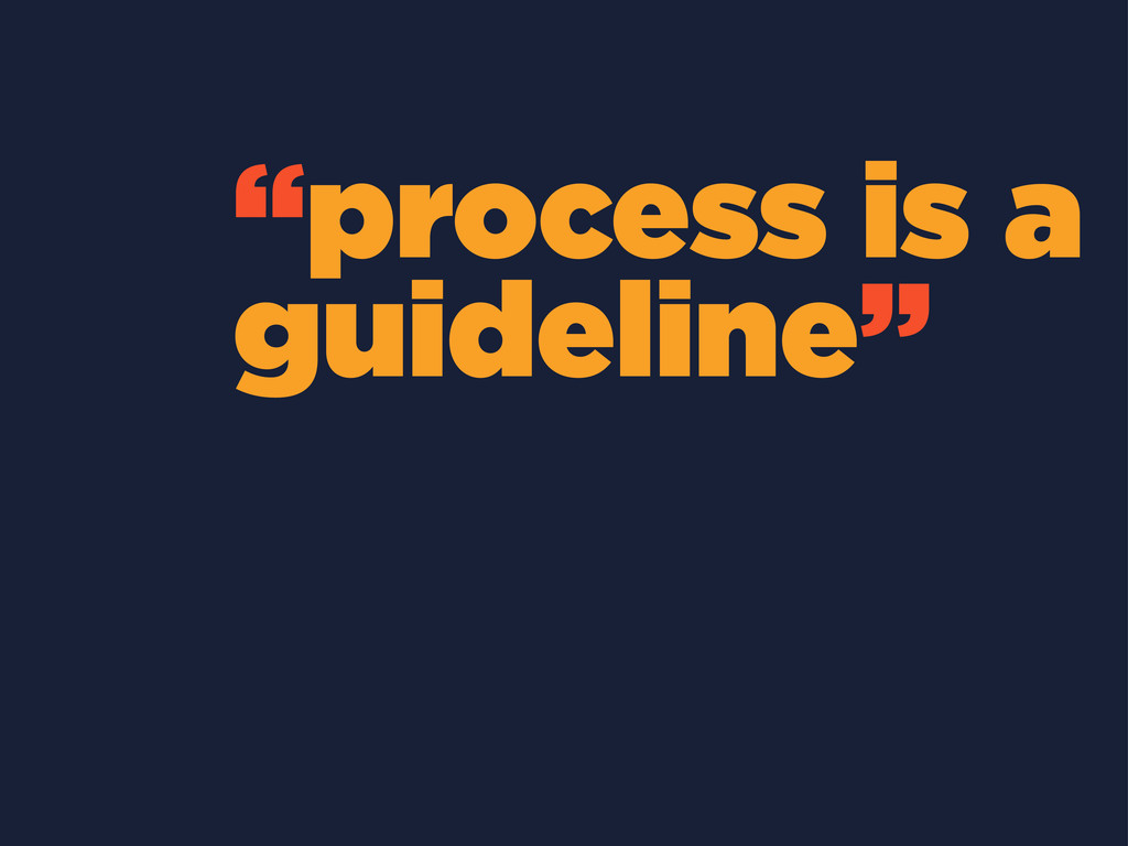 """process is a guideline"""