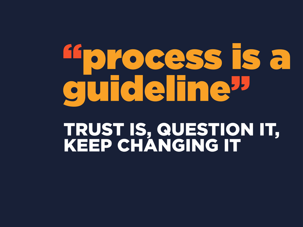 """process is a guideline"" TRUST IS, QUESTION IT,..."