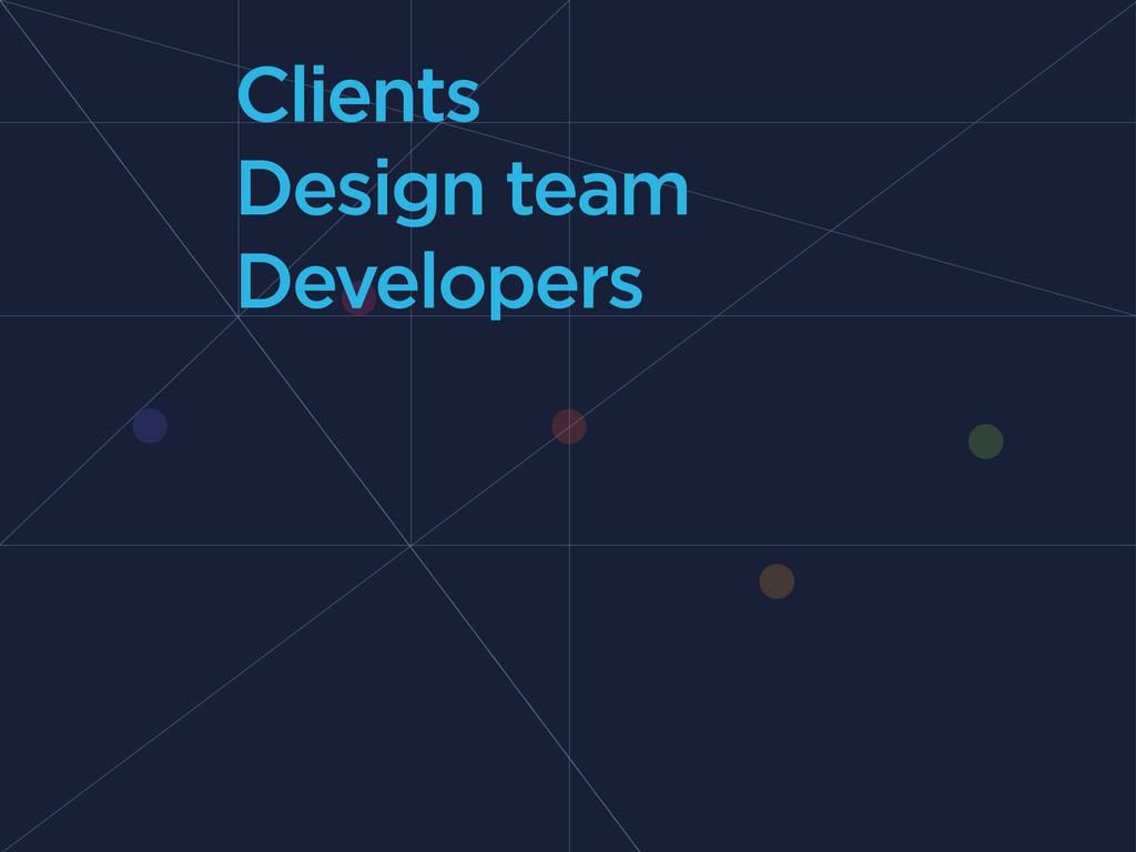 Clients Design team Developers