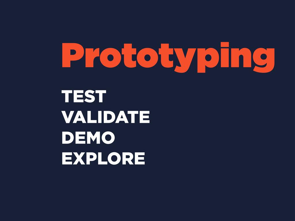 Prototyping TEST VALIDATE DEMO EXPLORE