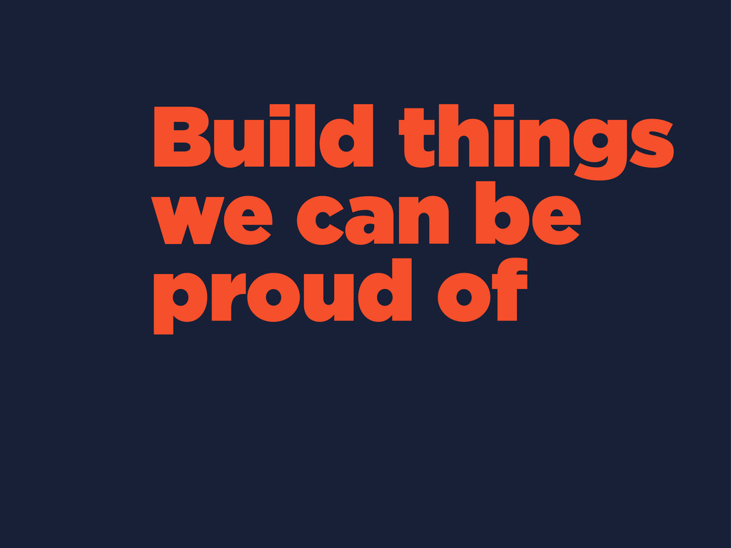 Build things we can be proud of