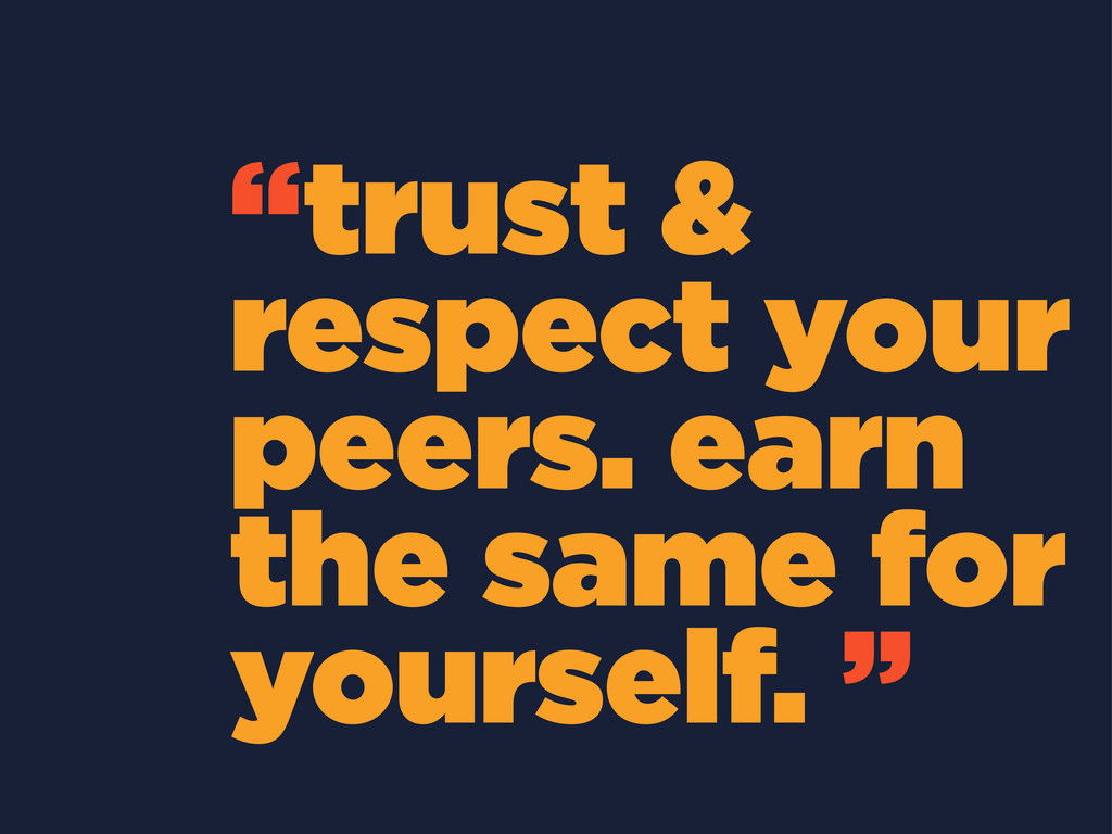 """trust & respect your peers. earn the same for ..."