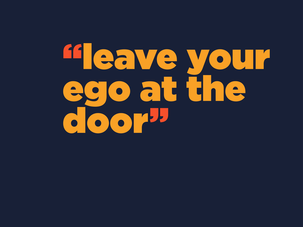 """leave your ego at the door"""