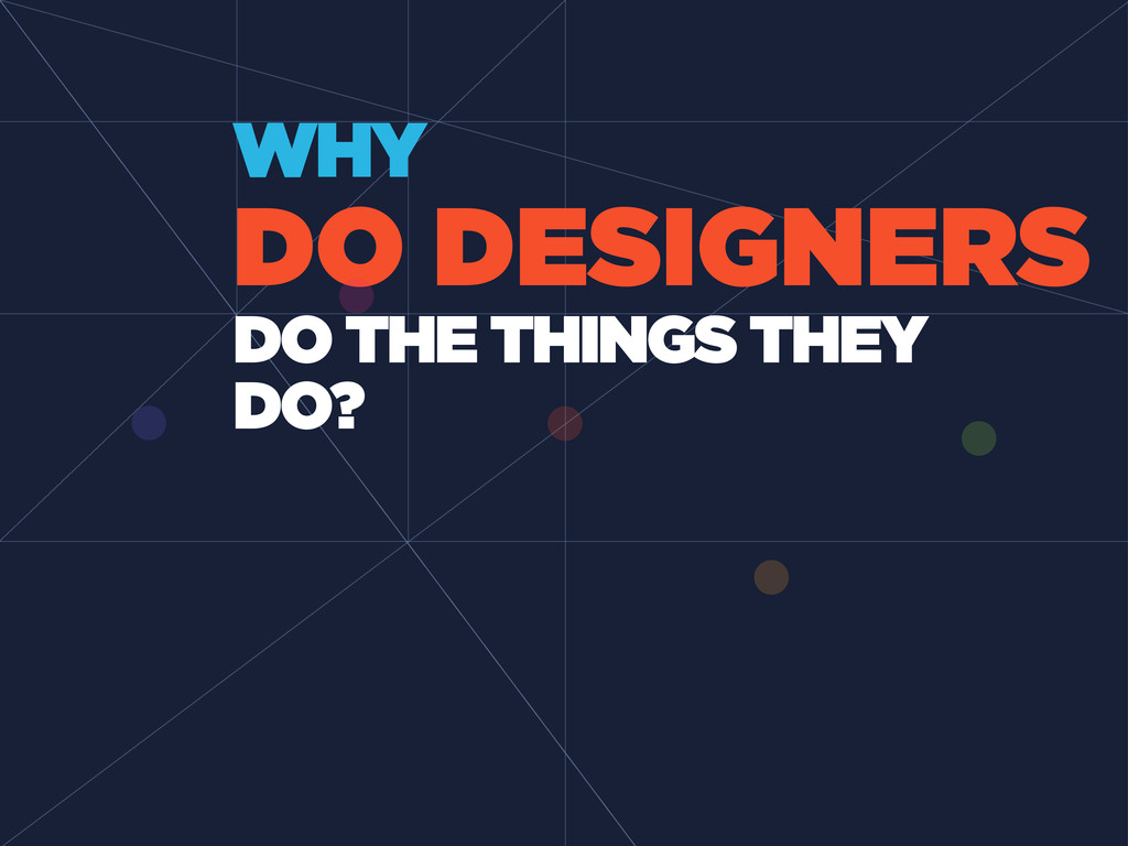 DO DESIGNERS WHY DO THE THINGS THEY DO?