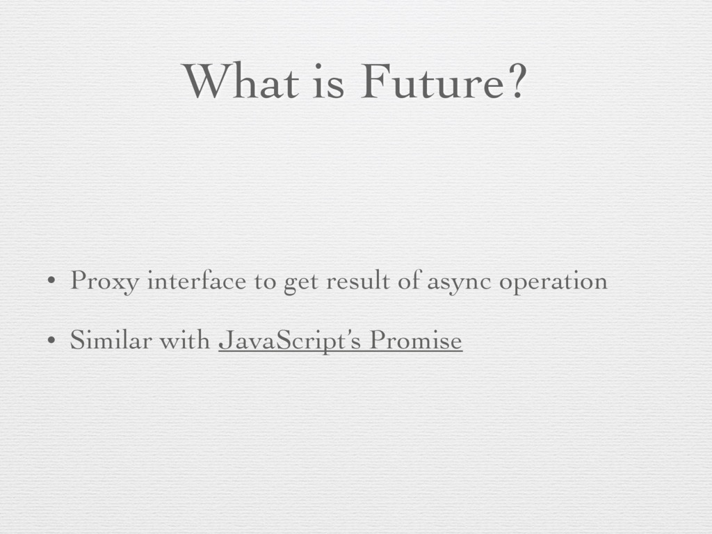 What is Future? • Proxy interface to get result...