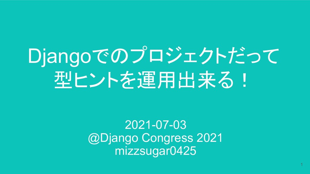 Djangoでのプロジェクトだって 型ヒントを運用出来る! 2021-07-03 @Djang...
