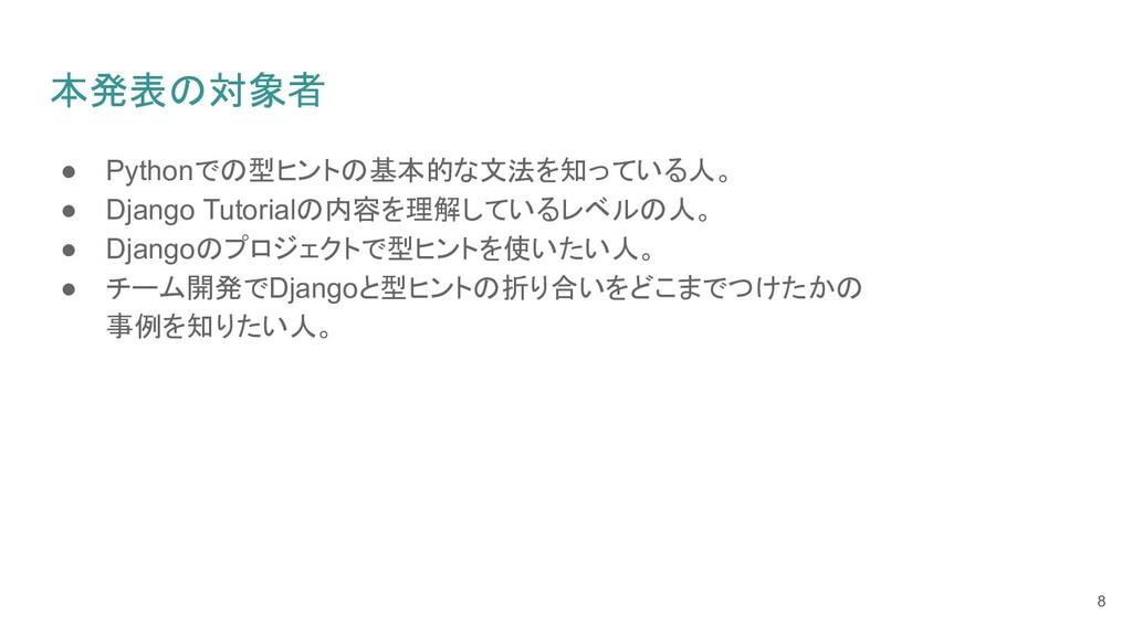 本発表の対象者 ● Pythonでの型ヒントの基本的な文法を知っている人。 ● Django ...