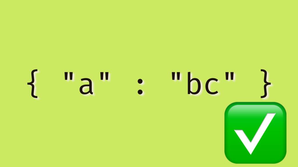 """{ """"a"""" : """"bc"""" } ✅"""