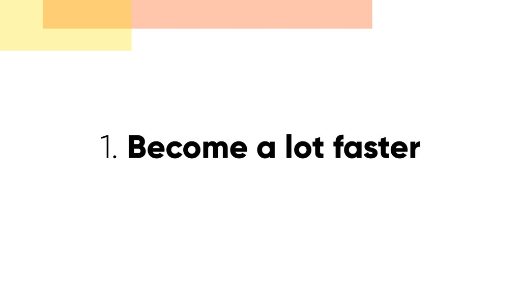 1. Become a lot faster