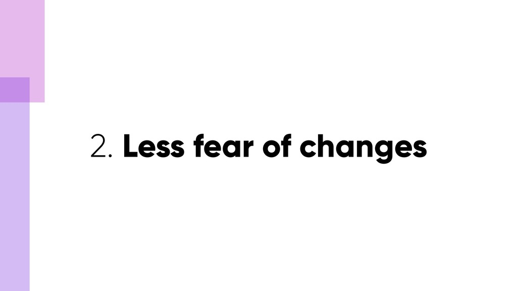2. Less fear of changes