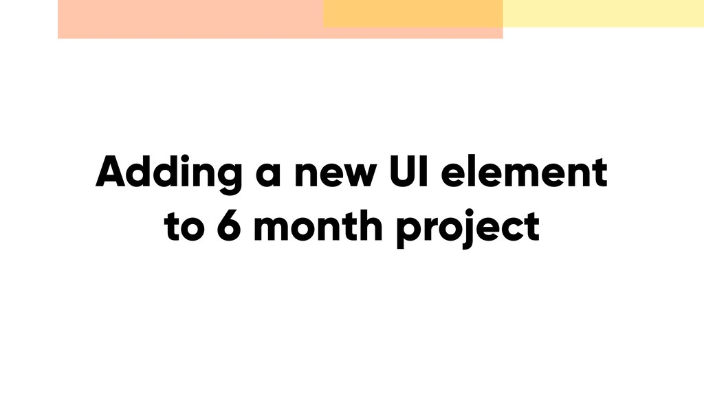 Adding a new UI element to 6 month project