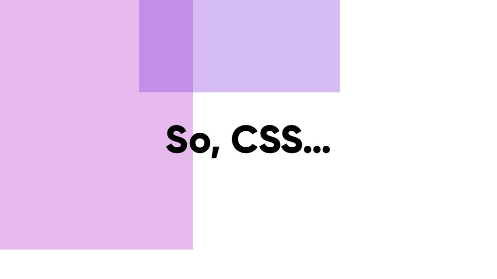 So, CSS…