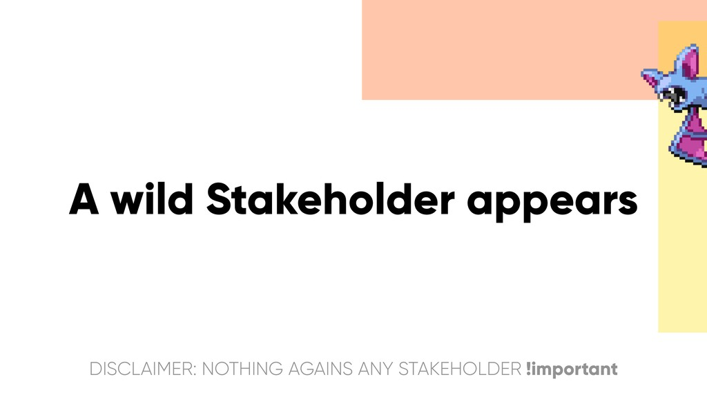 A wild Stakeholder appears DISCLAIMER: NOTHING ...