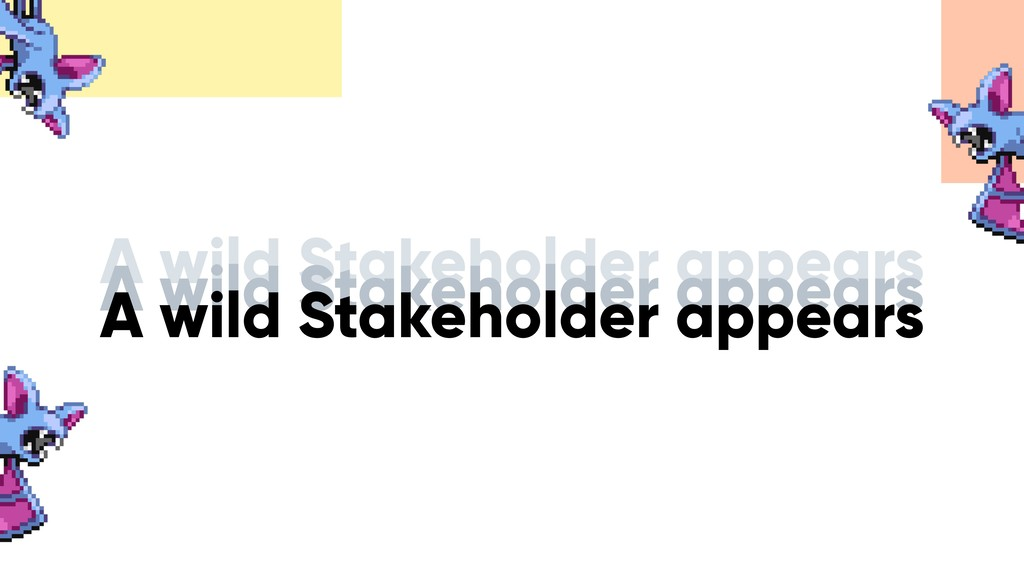 A wild Stakeholder appears A wild Stakeholder a...